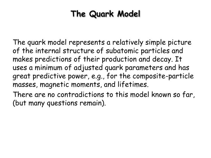 The quark model represents a relatively simple picture of the internal structure of subatomic particles and makes predictions of their production and decay. It uses a minimum of adjusted quark parameters and has great predictive power, e.g., for the composite-particle masses, magnetic moments, and lifetimes.
