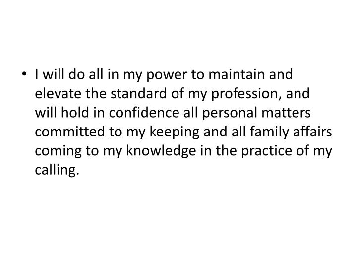 I will do all in my power to maintain and elevate the standard of my profession, and will hold in confidence all personal matters committed to my keeping and all family affairs coming to my knowledge in the practice of my calling.