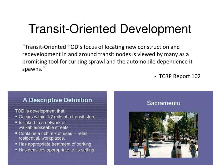 """""""Transit-Oriented TOD's focus of locating new construction and redevelopment in and around transit nodes is viewed by many as a promising tool for curbing sprawl and the automobile dependence it spawns."""""""