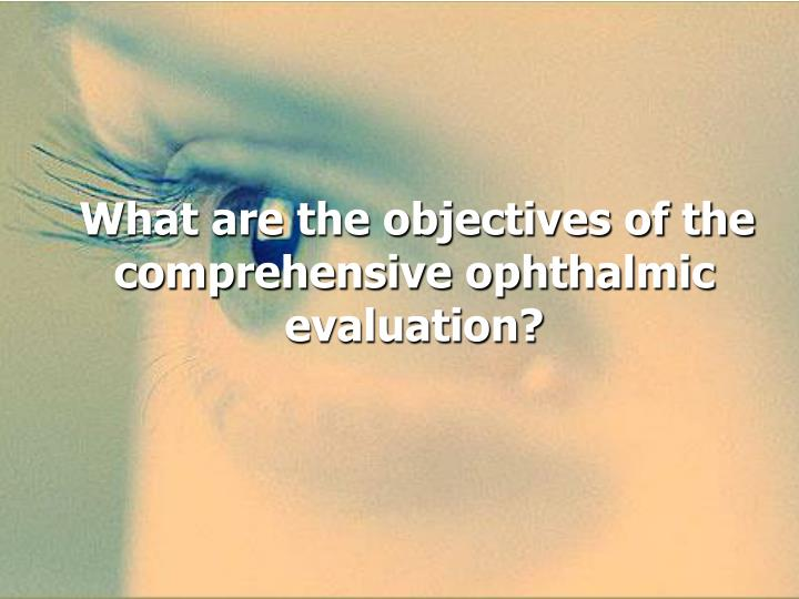 What are the objectives of the comprehensive ophthalmic evaluation?