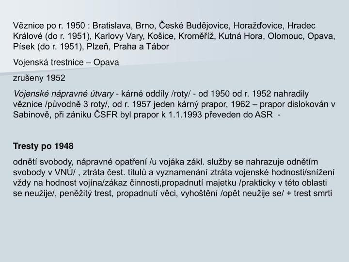 Věznice po r. 1950 : Bratislava, Brno, České Budějovice, Horažďovice, Hradec Králové (do r. 1951), Karlovy Vary, Košice, Kroměříž, Kutná Hora, Olomouc, Opava, Písek (do r. 1951), Plzeň, Praha a Tábor
