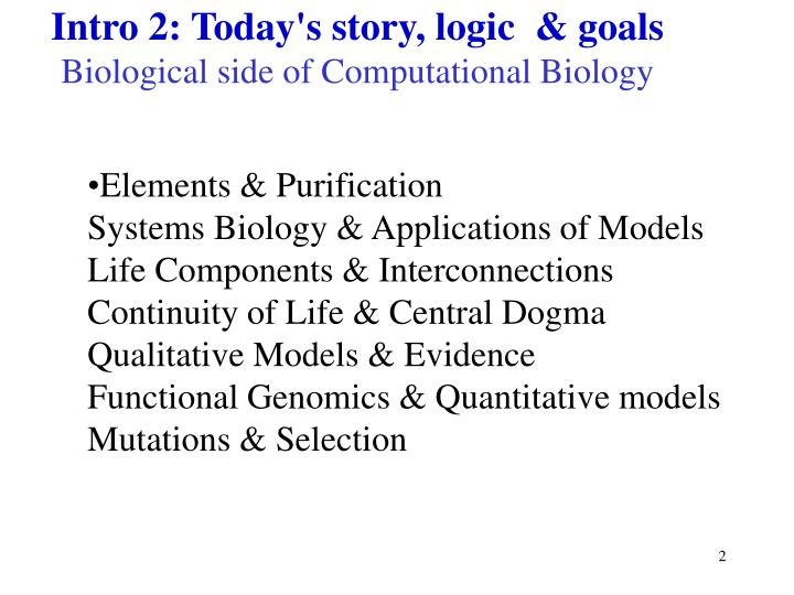 Intro 2 today s story logic goals biological side of computational biology