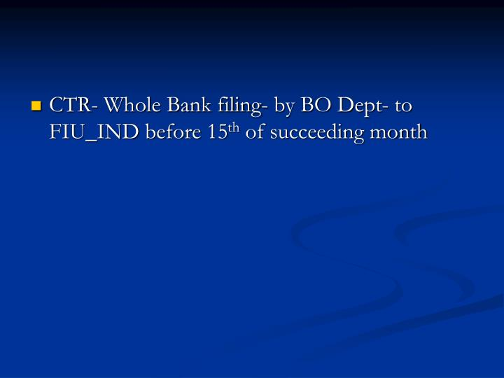 CTR- Whole Bank filing- by BO Dept- to FIU_IND before 15