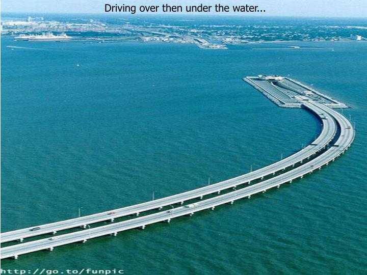 Driving over then under the water...