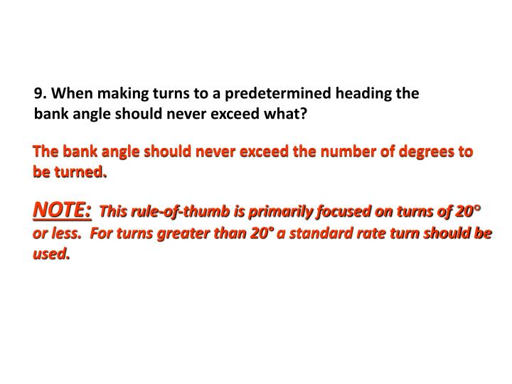 9. When making turns to a predetermined heading the bank angle should never exceed what?
