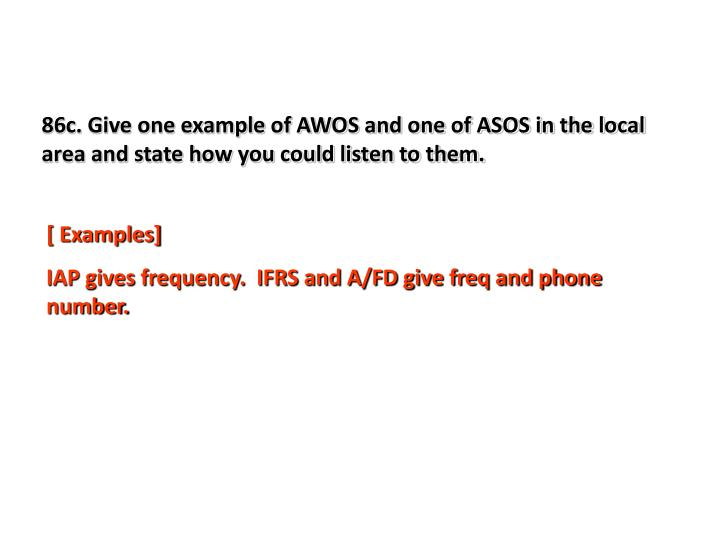 86c. Give one example of AWOS and one of ASOS in the local area and state how you could listen to them.