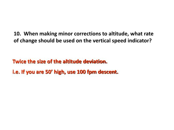 10.  When making minor corrections to altitude, what rate of change should be used on the vertical speed indicator?