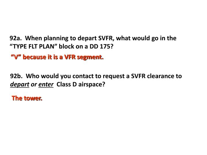 "92a.  When planning to depart SVFR, what would go in the ""TYPE FLT PLAN"" block on a DD 175?"