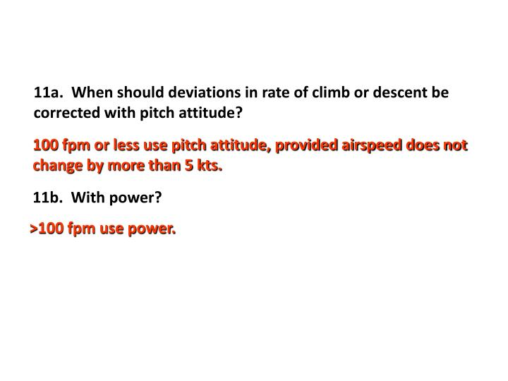 11a.  When should deviations in rate of climb or descent be corrected with pitch attitude?