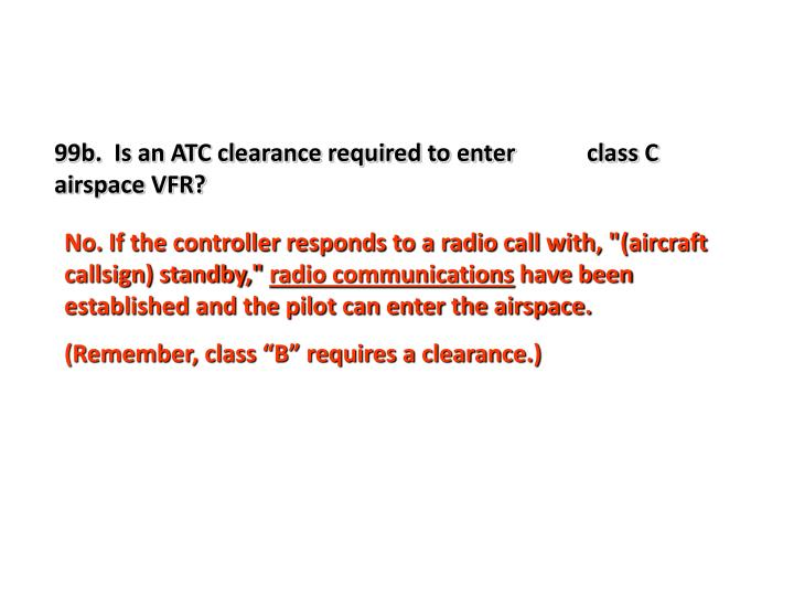 99b.  Is an ATC clearance required to enter            class C airspace VFR?