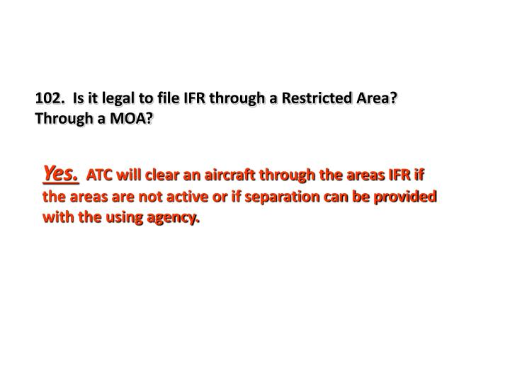 102.  Is it legal to file IFR through a Restricted Area?  Through a MOA?
