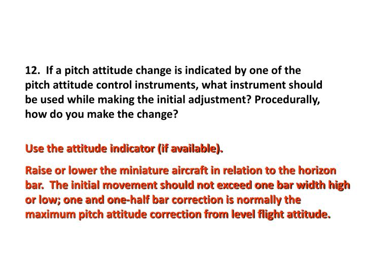 12.  If a pitch attitude change is indicated by one of the pitch attitude control instruments, what instrument should be used while making the initial adjustment? Procedurally, how do you make the change?