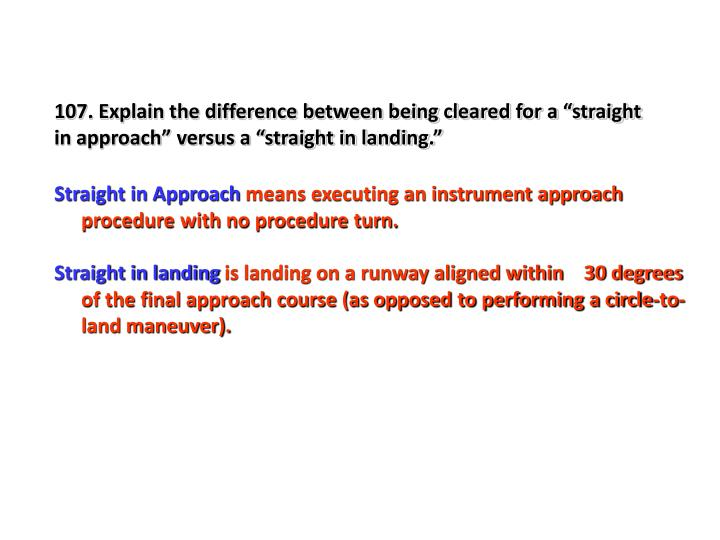 "107. Explain the difference between being cleared for a ""straight in approach"" versus a ""straight in landing."""