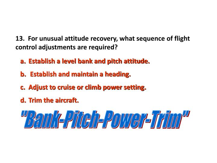 13.  For unusual attitude recovery, what sequence of flight control adjustments are required?