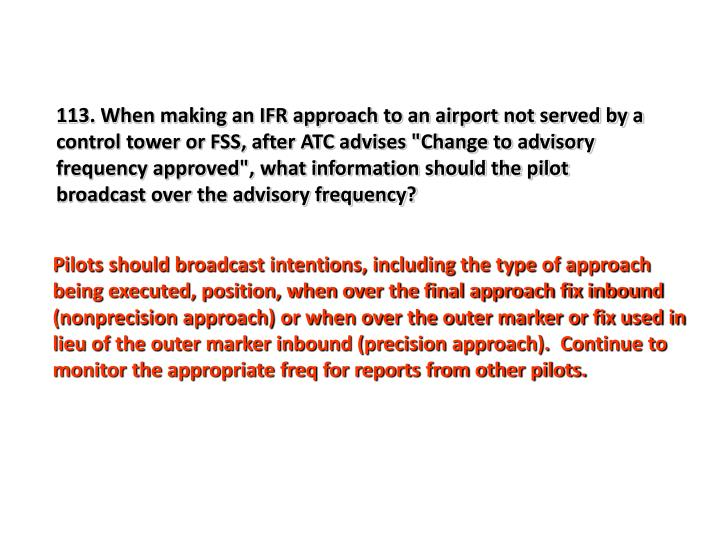 "113. When making an IFR approach to an airport not served by a control tower or FSS, after ATC advises ""Change to advisory frequency approved"", what information should the pilot broadcast over the advisory frequency?"