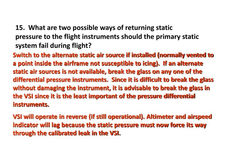 15.  What are two possible ways of returning static pressure to the flight instruments should the primary static system fail during flight?