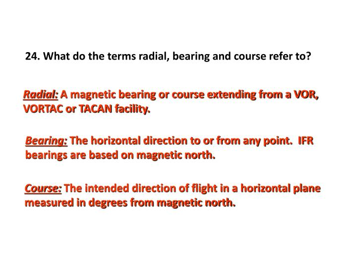 24. What do the terms radial, bearing and course refer to?