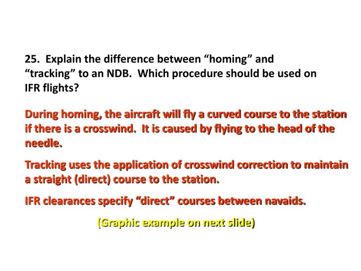 "25.  Explain the difference between ""homing"" and ""tracking"" to an NDB.  Which procedure should be used on IFR flights?"