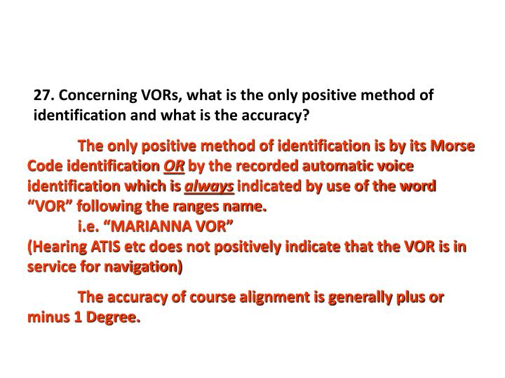 27. Concerning VORs, what is the only positive method of identification and what is the accuracy?
