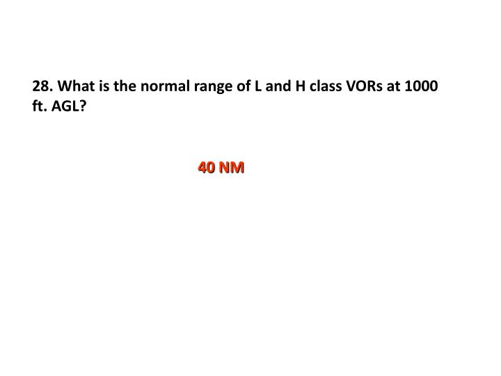 28. What is the normal range of L and H class VORs at 1000 ft. AGL?