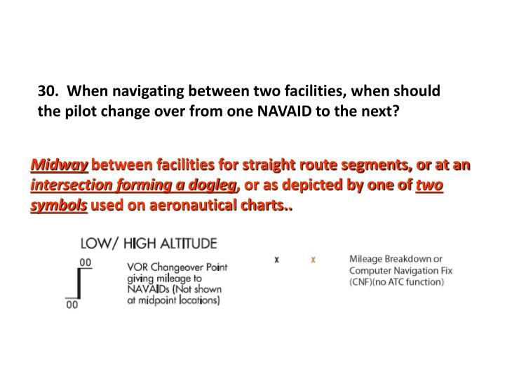30.  When navigating between two facilities, when should the pilot change over from one NAVAID to the next?