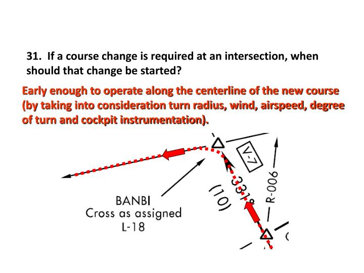31.  If a course change is required at an intersection, when should that change be started?