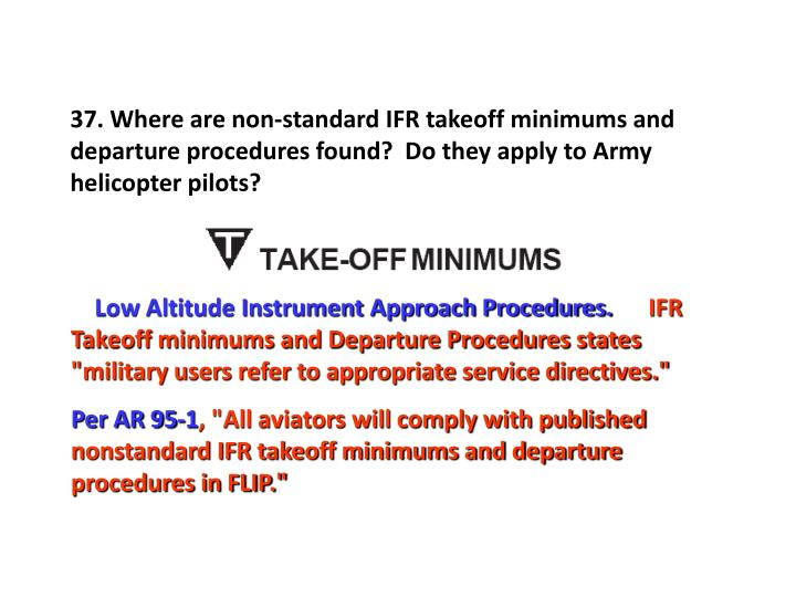 37. Where are non-standard IFR takeoff minimums and departure procedures found?  Do they apply to Army helicopter pilots?