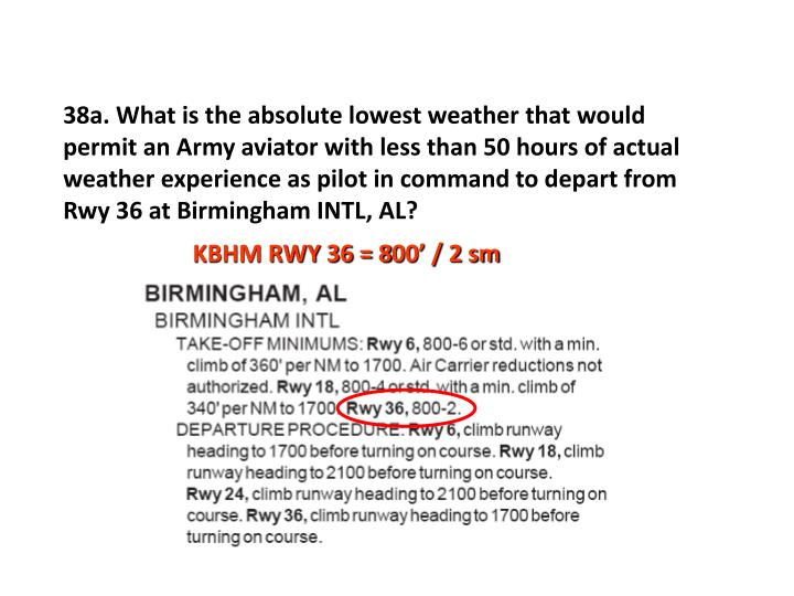 38a. What is the absolute lowest weather that would permit an Army aviator with less than 50 hours of actual weather experience as pilot in command to depart from Rwy 36 at Birmingham INTL, AL?
