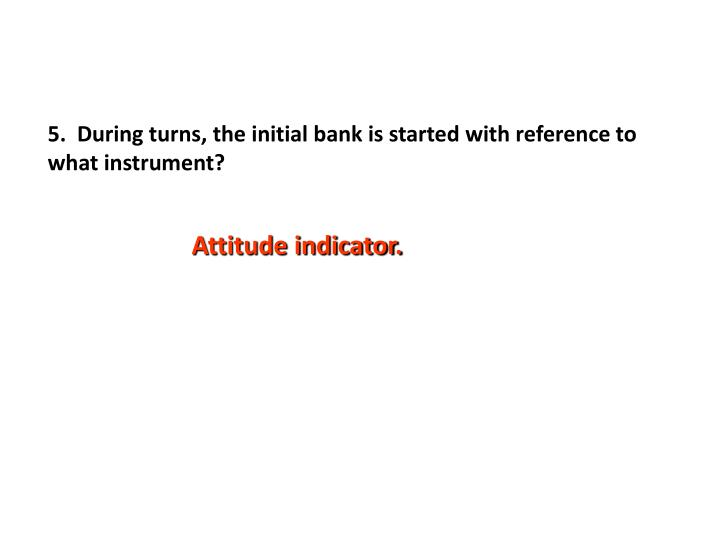 5.  During turns, the initial bank is started with reference to what instrument?