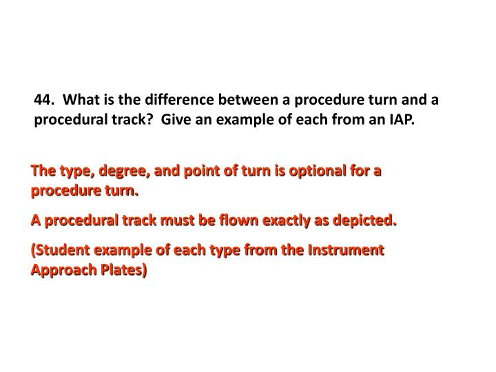 44.  What is the difference between a procedure turn and a procedural track?  Give an example of each from an IAP.
