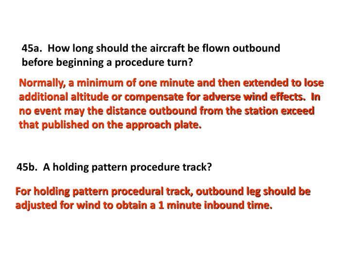45a.  How long should the aircraft be flown outbound before beginning a procedure turn?