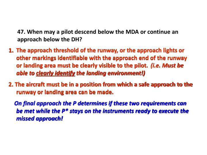 47. When may a pilot descend below the MDA or continue an approach below the DH?