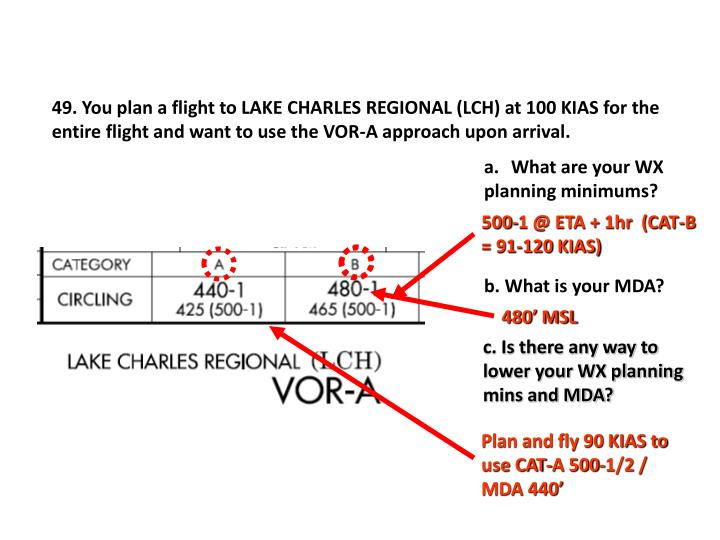 49. You plan a flight to LAKE CHARLES REGIONAL (LCH) at 100 KIAS for the entire flight and want to use the VOR-A approach upon arrival.