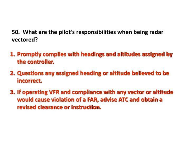 50.  What are the pilot's responsibilities when being radar vectored?