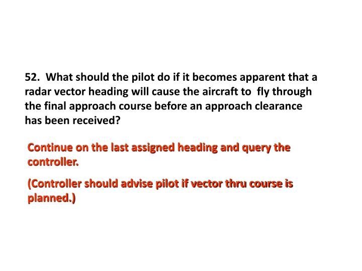 52.  What should the pilot do if it becomes apparent that a radar vector heading will cause the aircraft to  fly through the final approach course before an approach clearance has been received?
