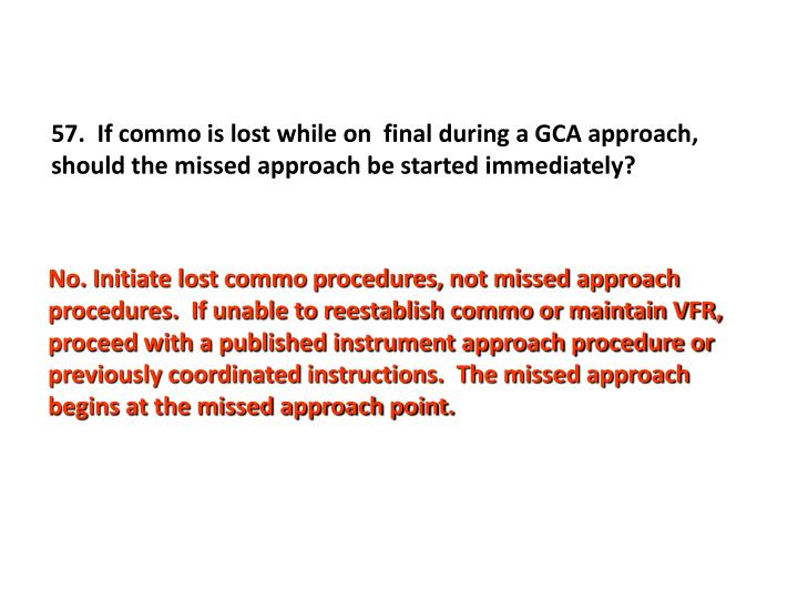 57.  If commo is lost while on  final during a GCA approach, should the missed approach be started immediately?