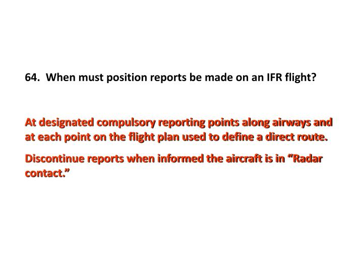 64.  When must position reports be made on an IFR flight?