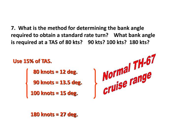 7.  What is the method for determining the bank angle required to obtain a standard rate turn?    What bank angle is required at a TAS of 80 kts?    90 kts? 100 kts?  180 kts?