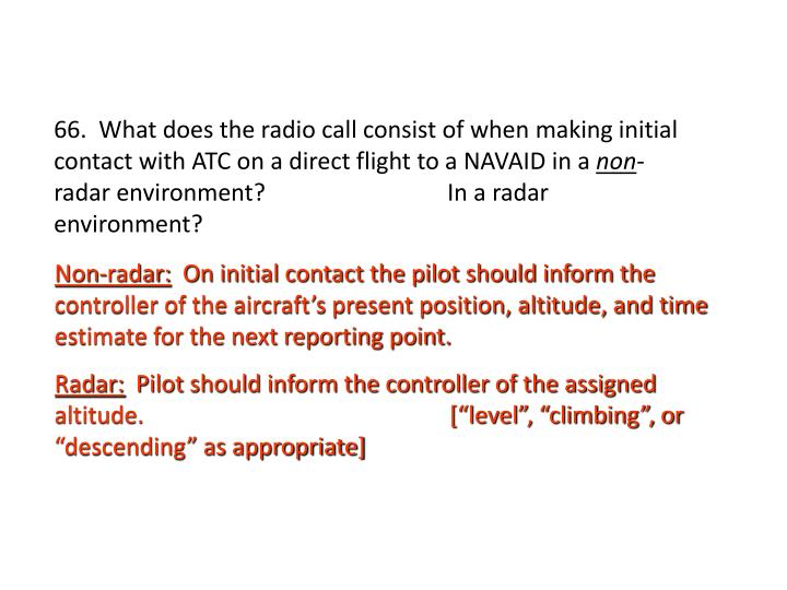 66.  What does the radio call consist of when making initial contact with ATC on a direct flight to a NAVAID in a