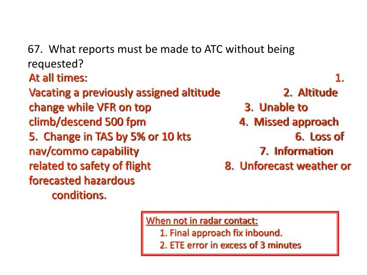 67.  What reports must be made to ATC without being requested?