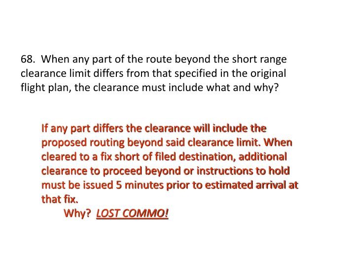 68.  When any part of the route beyond the short range clearance limit differs from that specified in the original flight plan, the clearance must include what and why?