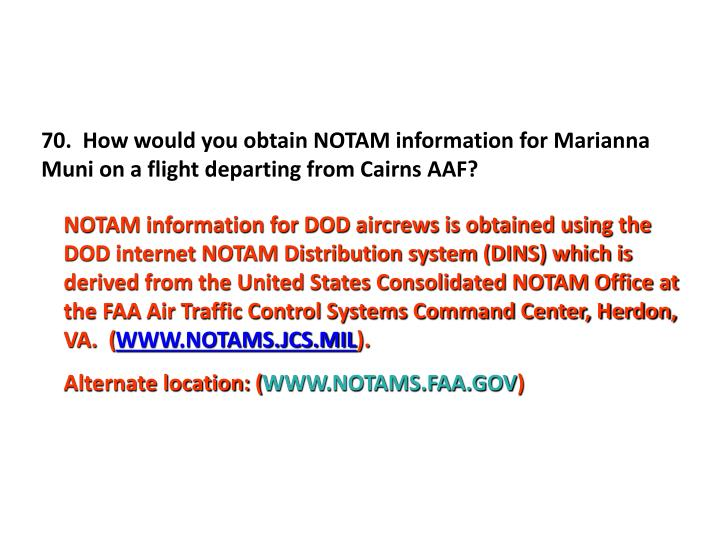 70.  How would you obtain NOTAM information for Marianna Muni on a flight departing from Cairns AAF?