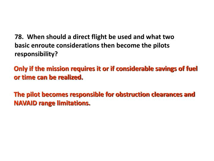 78.  When should a direct flight be used and what two basic enroute considerations then become the pilots responsibility?