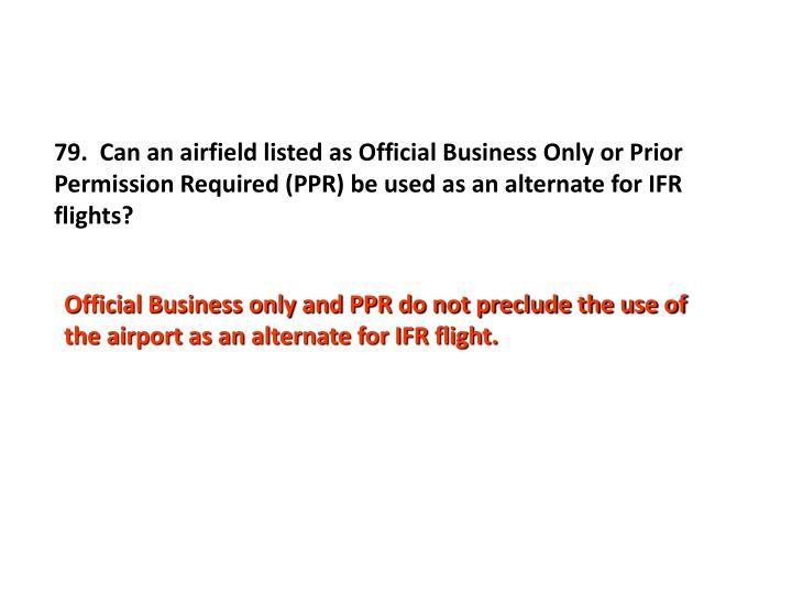 79.  Can an airfield listed as Official Business Only or Prior Permission Required (PPR) be used as an alternate for IFR flights?