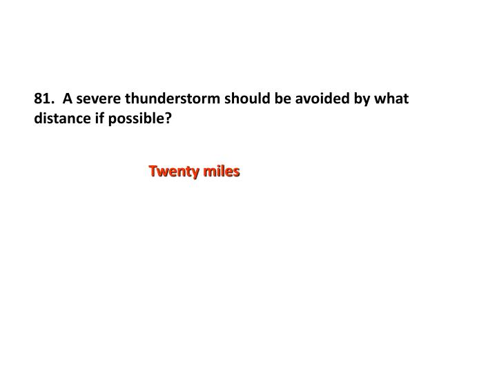 81.  A severe thunderstorm should be avoided by what distance if possible?