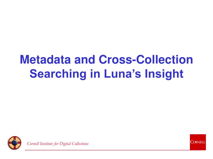 Metadata and Cross-Collection Searching in Luna's Insight