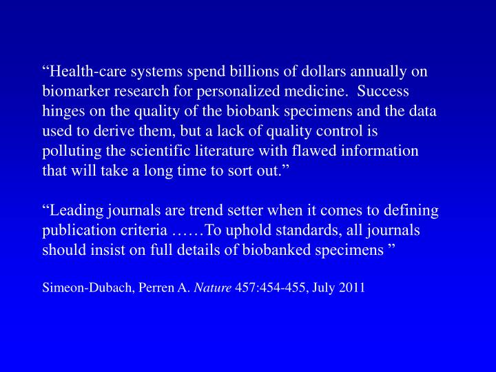"""""""Health-care systems spend billions of dollars annually on biomarker research for personalized medicine.  Success hinges on the quality of the biobank specimens and the data used to derive them, but a lack of quality control is polluting the scientific literature with flawed information that will take a long time to sort out."""""""