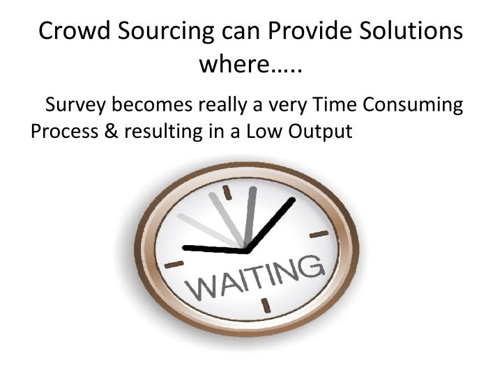 Crowd Sourcing can Provide Solutions where…..