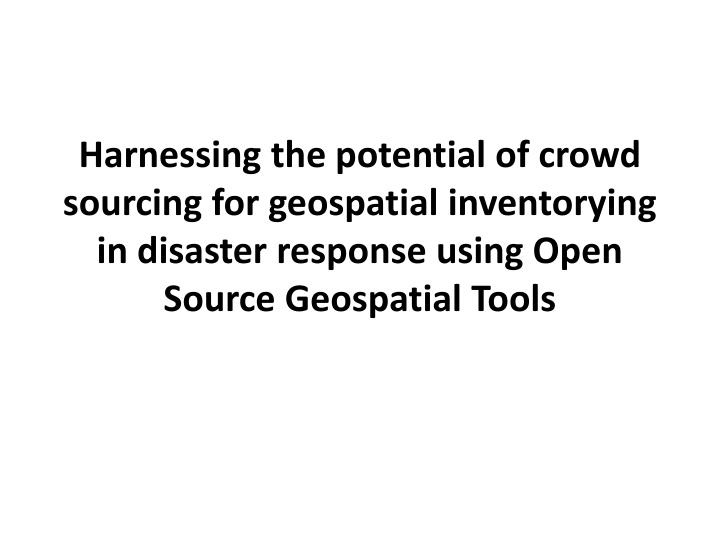Harnessing the potential of crowd sourcing for geospatial inventorying in disaster response using Op...