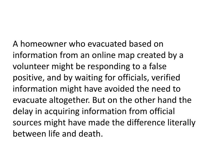 A homeowner who evacuated based on information from an online map created by a volunteer might be responding to a false positive, and by waiting for officials, verified information might have avoided the need to evacuate altogether. But on the other hand the delay in acquiring information from official sources might have made the difference literally between life and death.